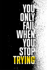 You Only Fail When You Stop Trying. Strong Rough Distressed Motivation Poster Concept