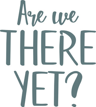 are we there yet logo sign inspirational quotes and motivational typography art lettering composition design