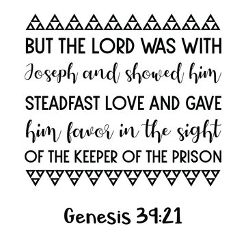But the Lord was with Joseph and showed him steadfast love and gave him favor in the sight of the keeper of the prison. Bible verse quote