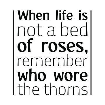 When life is not a bed of roses, remember who wore the thorns. Vector Quote
