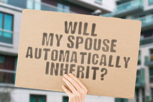 """The phrase """" Will my spouse automatically inherit? """" on a banner in men's hand with blurred background. Wealth. Real-estate. House. Money. Heritage. Law. Rules. Legislation. Life. Pass-away"""