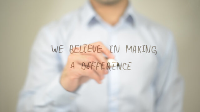We Believe In Making A Difference , man writing on transparent screen