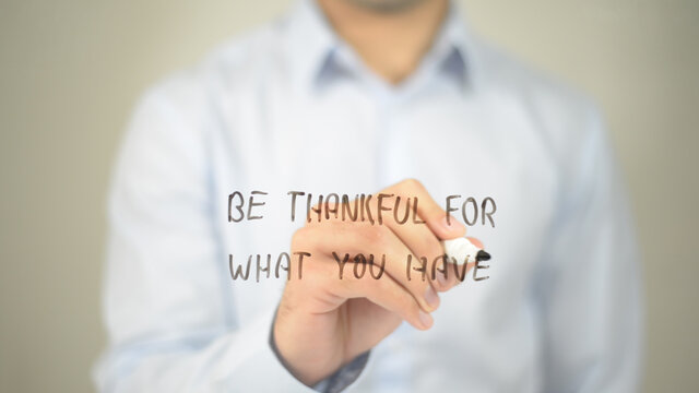 Be Thankful For What You Have , man writing on transparent screen
