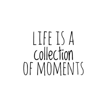 ''Life's a collection of moments'' Lettering