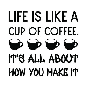 Life is like a cup of coffee. It's all about how you make it. Vector Quote