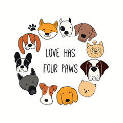 Cute funny different dog, puppy faces round frame, quote Love has four paws. Hand drawn color vector illustration, isolated on white. Line art. Design concept for pet poster, t-shirt, fashion print.