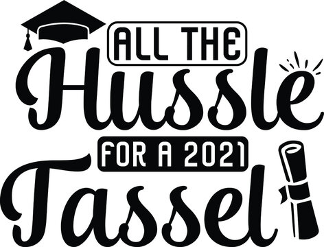All The Hussle For a 2021 Tassel, Graduation Vector File