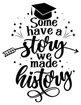 Some have a story we have a history - Typography. black text isolated white background. Vector illustration of a graduating class of 2021. graphics elements for t-shirts, and the idea for the sign