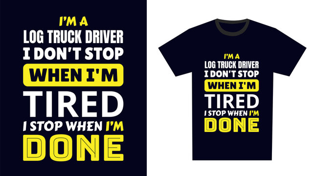 log truck driver T Shirt Design. I 'm a log truck driver I Don't Stop When I'm Tired, I Stop When I'm Done