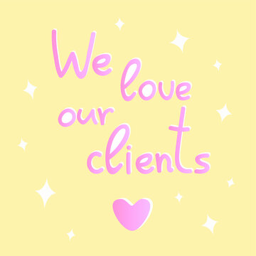 Vector handwritten inscription We love our customers and heart. Words of gratitude, declaration of love, thank you. Delicate cute poster, card in pink and yellow colors. Isolated text. Trendy colors.