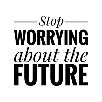 ''Stop worrying about the future'' Lettering
