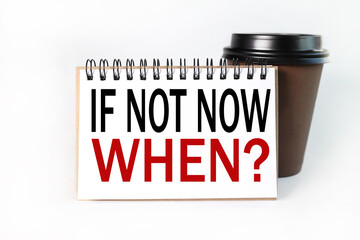 If not now, when.Text on white notepad paper on light background