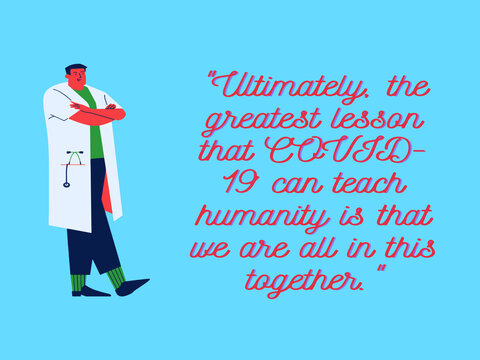 """quote for corona virus. """"Ultimately the greatest lesson that COVID-19 ca teach humanity is that we are all in this together."""""""