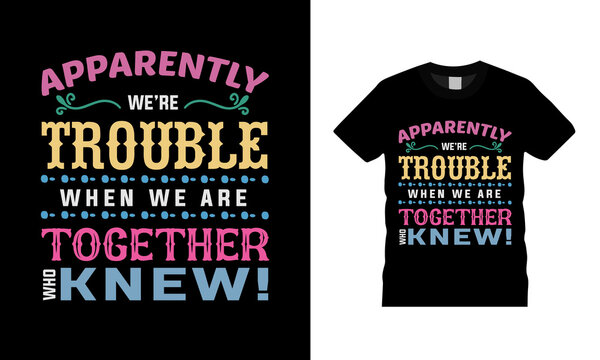 Apparently We're Trouble When We Are Together Who Knew Typography T shirt Design, apparel, vector, eps 10