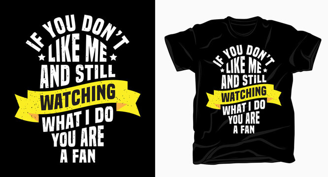 If you don't like me and still watching what i do you are a fan typography t shirt