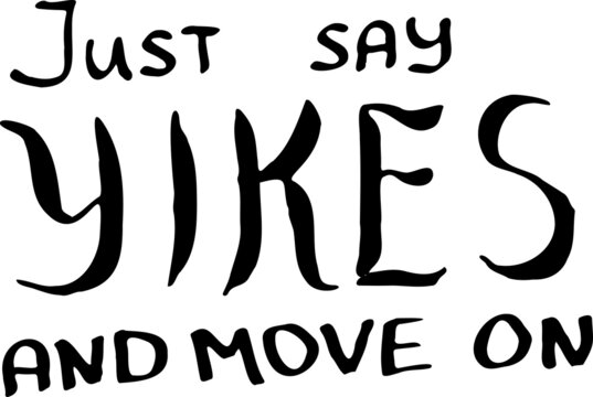 Just say yikes and move on. Inspirational, motivational, positive quote to t-shirts, post cards, mugs, etc. Hand written.