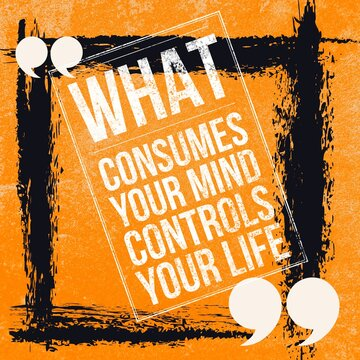 What consumes your mind controls your life - Motivational and inspirational quote