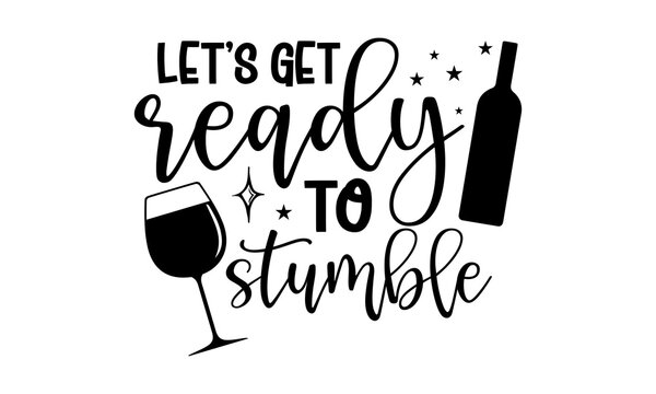 Let's get ready to stumble - Wine t shirts design, Hand drawn lettering phrase, Calligraphy t shirt design, Isolated on white background, svg Files for Cutting Cricut and Silhouette, EPS 10