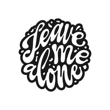 Leave me alone quote hand drawn lettering. Sarcastic pharase modern typography. Perfect for t-shirt design, posters, stickers, vinyl decals. Vector vintage illustration.
