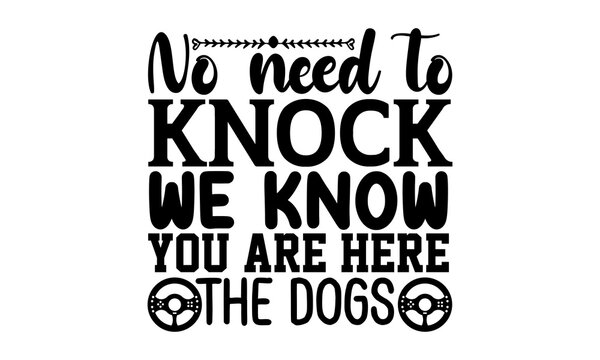 No need to knock we know you are here the dogs - Doormat t shirts design, Hand drawn lettering phrase, Calligraphy t shirt design, Isolated on white background, svg Files for Cutting Cricut and Silhou
