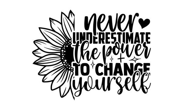 Never underestimate the power to change yourself - Sunflower t shirts design, Hand drawn lettering phrase, Calligraphy t shirt design, Isolated on white background, svg Files for Cutting Cricut and Si