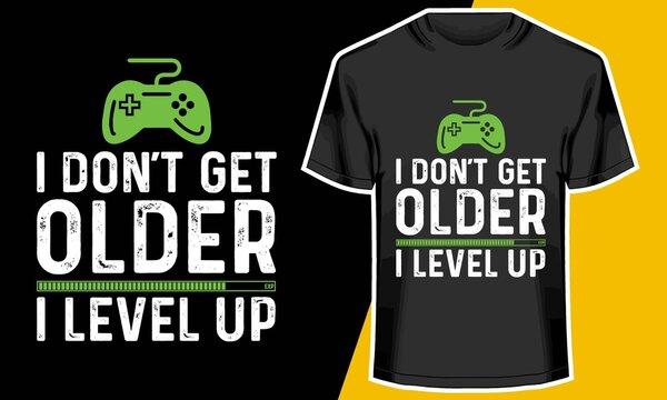 I don't get older  I level up,  video game t shirt designs, T shirt Design Idea,