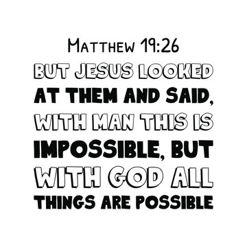 But Jesus looked at them and said, With man this is impossible, but with God all things are possible. Bible verse quote