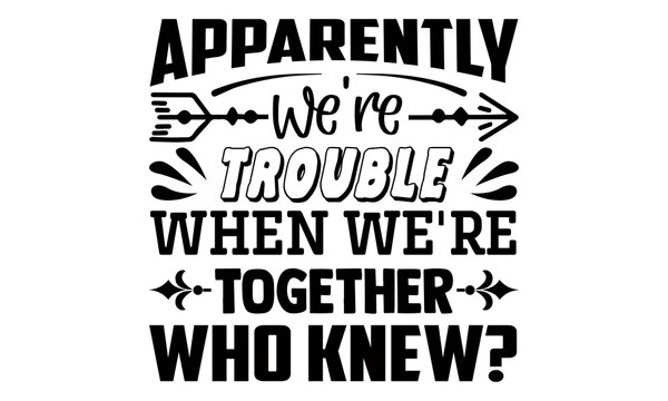 Apparently we're trouble when we're together who knew?- Funny t shirts design, Hand drawn lettering phrase, Calligraphy t shirt design, Isolated on white background, svg Files for Cutting Cricut and S