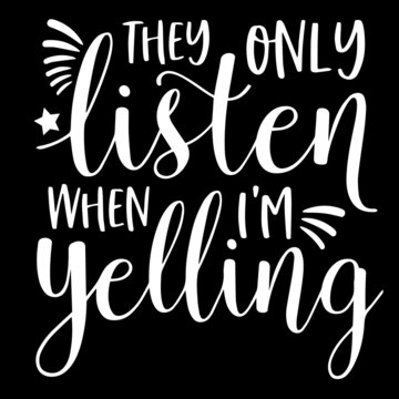 they only listen when i'm yelling on black background inspirational quotes,lettering design