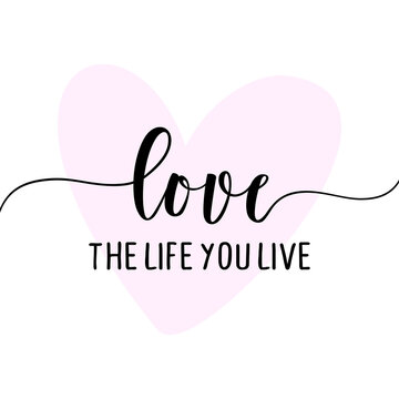 Love the life you live - Hand drawn lettering quote. Vector illustration. Good for mindfulness coaching, poster, textile, gift, lovely text.