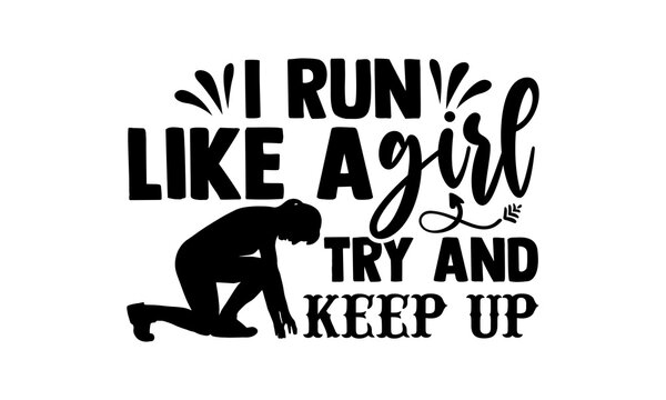 I Run Like A Girl Try And Keep Up - Running t shirts design, Hand drawn lettering phrase isolated on white background, Calligraphy graphic design typography element, Hand written vector sign, svg