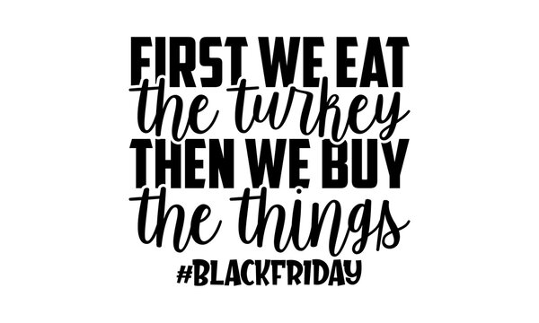 First We Eat The Turkey Then We Buy The Things - Black Friday t shirts design, Hand drawn lettering phrase isolated on white background, Calligraphy graphic design typography element, Hand written vec