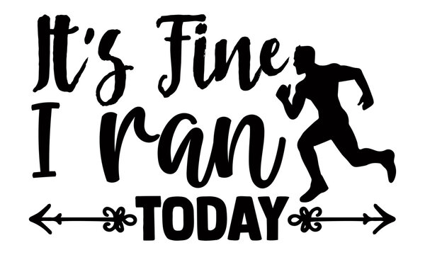 It's fine I ran today- Running t shirts design, Hand drawn lettering phrase isolated on white background, Calligraphy graphic design typography element, Hand written vector sign, svg