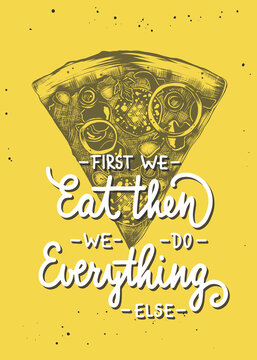 Vector cooking food inspirational and advertising slogan poster. First we eat, then we do everything else, modern monoline calligraphy with pizza engraved sketch. Handwritten lettering on yellow.