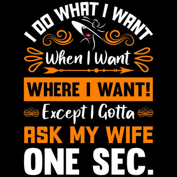 i do what i want when i want where i want! except i gotta ask my wife one sec,