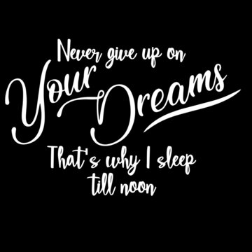 never give up on your dreams that's why i sleep till noon on black background inspirational quotes,lettering design
