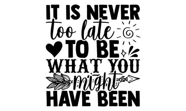 It Is Never Too Late To Be What You Might Have Been - Good Morning t shirt design, Hand drawn lettering phrase isolated on white background, Calligraphy graphic design typography element, Hand written