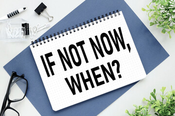 If not now, when? text on white notepad paper on gray background. glasses and plant