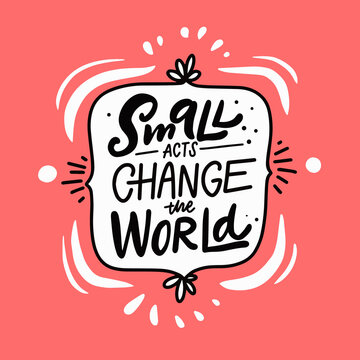 Small acts change the world. Hand drawn modern calligraphy phrase.